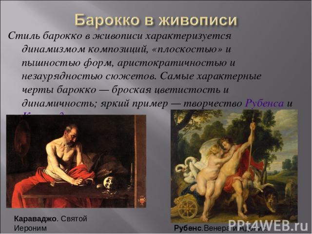 Стиль барокко в живописи характеризуется динамизмом композиций, «плоскостью» и пышностью форм, аристократичностью и незаурядностью сюжетов. Самые характерные черты барокко — броская цветистость и динамичность; яркий пример — творчество Рубенса и Кар…