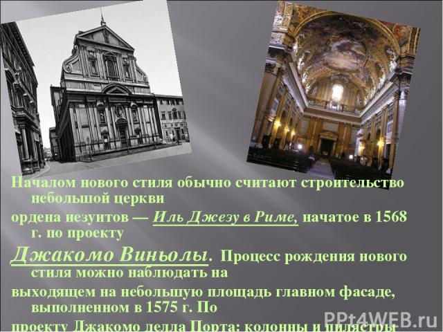 Началом нового стиля обычно считают строительство небольшой церкви ордена иезуитов — Иль Джезу в Риме, начатое в 1568 г. по проекту Джакомо Виньолы. Процесс рождения нового стиля можно наблюдать на выходящем на небольшую площадь главном фасаде, выпо…