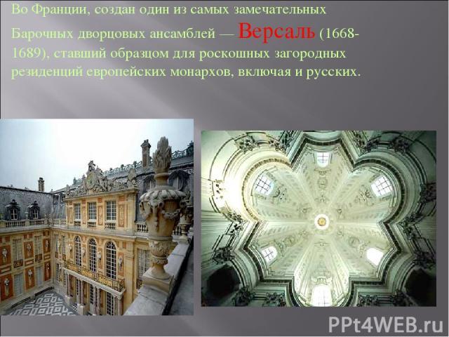 Во Франции, создан один из самых замечательных Барочных дворцовых ансамблей — Версаль (1668- 1689), ставший образцом для роскошных загородных резиденций европейских монархов, включая и русских.
