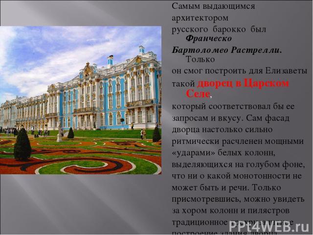Самым выдающимся архитектором русского барокко был Франческо Бартоломео Растрелли. Только он смог построить для Елизаветы такой дворец в Царском Селе, который соответствовал бы ее запросам и вкусу. Сам фасад дворца настолько сильно ритмически расч…