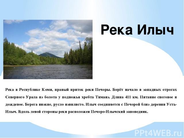 Река в Республике Коми, правый приток реки Печоры. Берёт начало в западных отрогах Северного Урала из болота у подножья хребта Тимаиз. Длина 411 км. Питание снеговое и дождевое. Берега низкие, русло извилисто. Илыч соединяется с Печорой близ деревни…