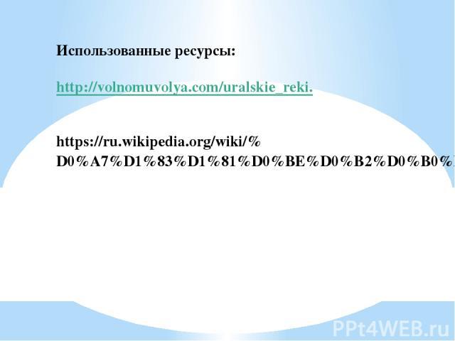 Использованные ресурсы: http://volnomuvolya.com/uralskie_reki. https://ru.wikipedia.org/wiki/%D0%A7%D1%83%D1%81%D0%BE%D0%B2%D0%B0%D1%8F