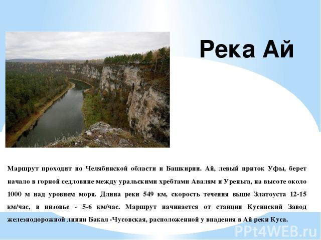 Маршрут проходит по Челябинской области и Башкирии. Ай, левый приток Уфы, берет начало в горной седловине между уральскими хребтами Авалям и Уреньга, на высоте около 1000 м над уровнем моря. Длина реки 549 км, скорость течения выше Златоуста 12-15 к…