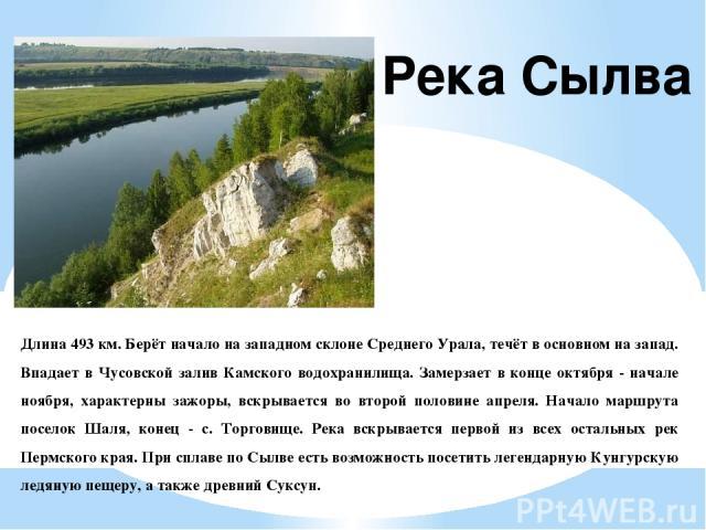 Длина 493 км. Берёт начало на западном склоне Среднего Урала, течёт в основном на запад. Впадает в Чусовской залив Камского водохранилища. Замерзает в конце октября - начале ноября, характерны зажоры, вскрывается во второй половине апреля. Начало ма…