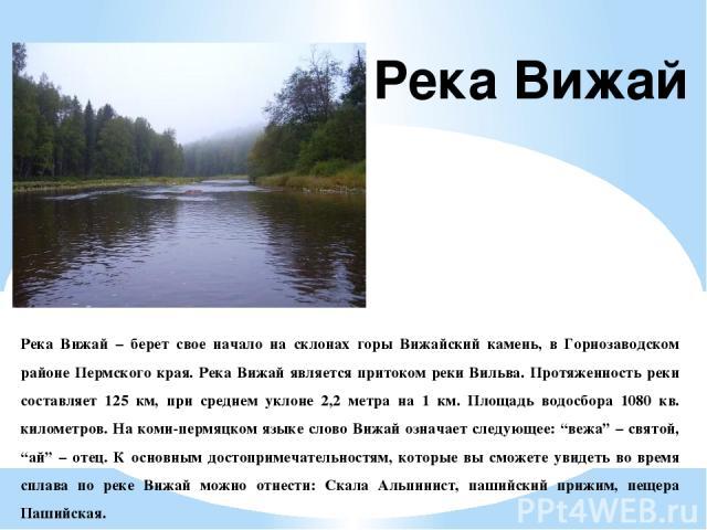 Река Вижай – берет свое начало на склонах горы Вижайский камень, в Горнозаводском районе Пермского края. Река Вижай является притоком реки Вильва. Протяженность реки составляет 125 км, при среднем уклоне 2,2 метра на 1 км. Площадь водосбора 1080 кв.…
