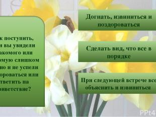 5 Догнать, извиниться и поздороваться Сделать вид, что все в порядке При следующ