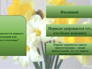 9 Входящий Первым здоровается тот, кто более вежливее Первым здоровается один из