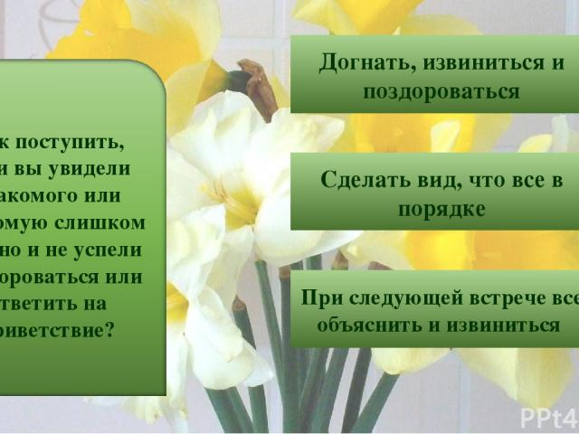 5 Догнать, извиниться и поздороваться Сделать вид, что все в порядке При следующей встрече все объяснить и извиниться