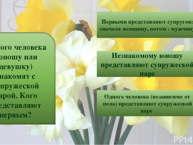 6 Первыми представляют супругов: сначала женщину, потом - мужчину Незнакомому юношу представляют супружеской паре Одного человека (независимо от пола) представляют супружеской паре