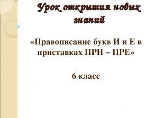 Урок открытия новых знаний «Правописание букв И и Е в приставках ПРИ – ПРЕ» 6 кл