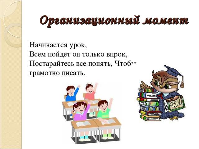 Организационный момент Начинается урок, Всем пойдет он только впрок, Постарайтесь все понять, Чтобы грамотно писать.