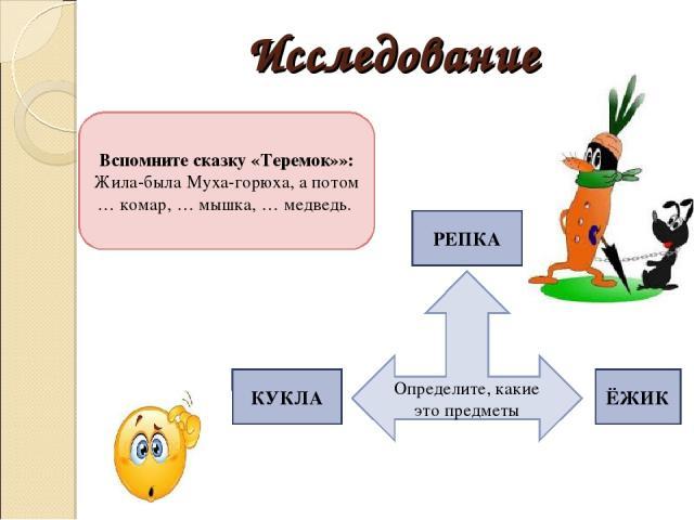 Исследование Вспомните сказку «Теремок»»: Жила-была Муха-горюха, а потом … комар, … мышка, … медведь. Определите, какие это предметы РЕПКА КУКЛА ЁЖИК