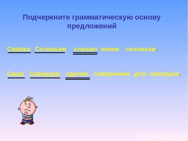 Серёжа Соловьёв слушал пение соловьёв. Саша Скворцов сделал скворечник для скворцов. Подчеркните грамматическую основу предложений