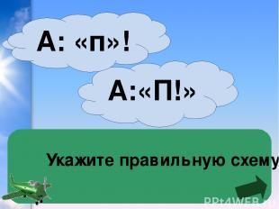 Укажите правильную схему А:«П!» А: «п»!