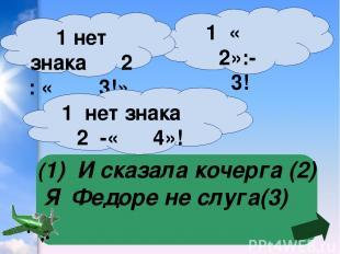 (1) И сказала кочерга (2) Я Федоре не слуга(3) 1 « 2»:- 3! 1 нет знака 2 : « 3!»