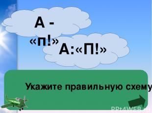 Укажите правильную схему А:«П!» А - «п!»