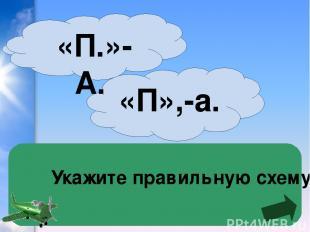 Укажите правильную схему «П»,-а. «П.»-А.