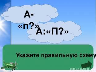 Укажите правильную схему А:«П?» А- «п?»