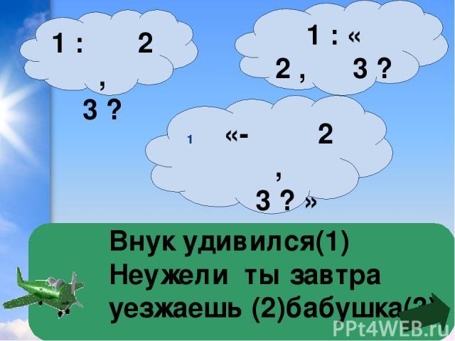 Внук удивился(1) Неужели ты завтра уезжаешь (2)бабушка(3) 1 : « 2 , 3 ? » «- 2 , 3 ? » 1 : 2 , 3 ?