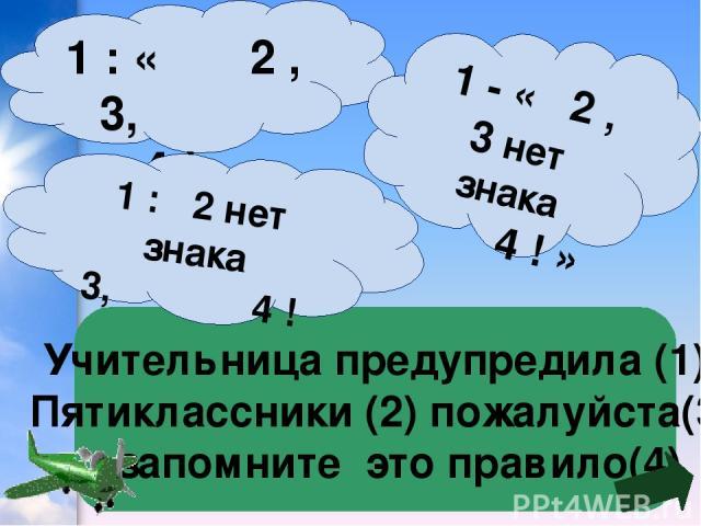 Учительница предупредила (1) Пятиклассники (2) пожалуйста(3) запомните это правило(4) 1 : « 2 , 3, 4 !» 1 : 2 нет знака 3, 4 ! 1 - « 2 , 3 нет знака 4 ! »