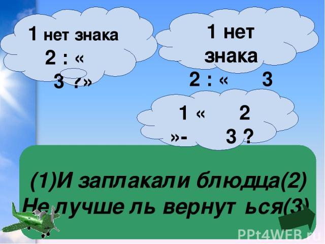 (1)И заплакали блюдца(2) Не лучше ль вернуться(3) 1 нет знака 2 : « 3 »? 1 нет знака 2 : « 3 ?» 1 « 2 »- 3 ?