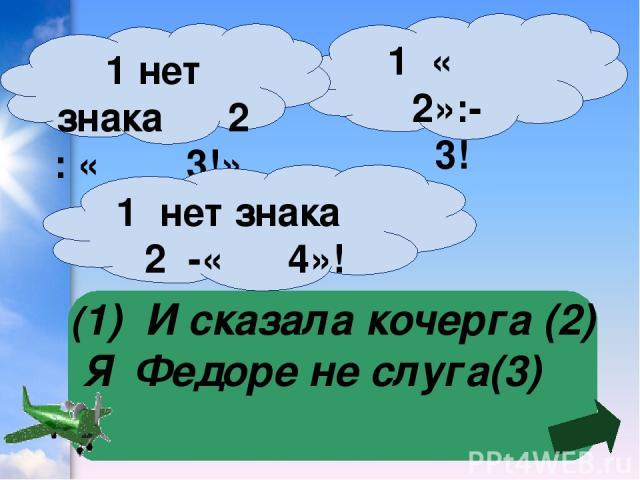 (1) И сказала кочерга (2) Я Федоре не слуга(3) 1 « 2»:- 3! 1 нет знака 2 : « 3!» 1 нет знака 2 -« 4»!