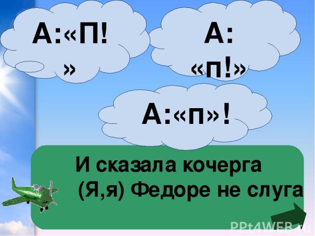 А: «п!» И сказала кочерга (Я,я) Федоре не слуга А:«П!» А:«п»!