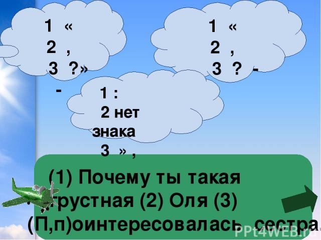 1 « 2 , 3 ? - (1) Почему ты такая грустная (2) Оля (3) (П,п)оинтересовалась сестра. 1 « 2 , 3 ?» - 1 : 2 нет знака 3 » ,