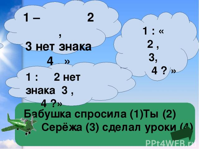 Бабушка спросила (1)Ты (2) Серёжа (3) сделал уроки (4) 1 : « 2 , 3, 4 ? » 1 – 2 , 3 нет знака 4 . » 1 : 2 нет знака 3 , 4 ?»