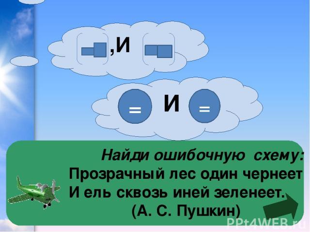 Найди ошибочную схему: Прозрачный лес один чернеет И ель сквозь иней зеленеет. (А. С. Пушкин)  И ,И = =