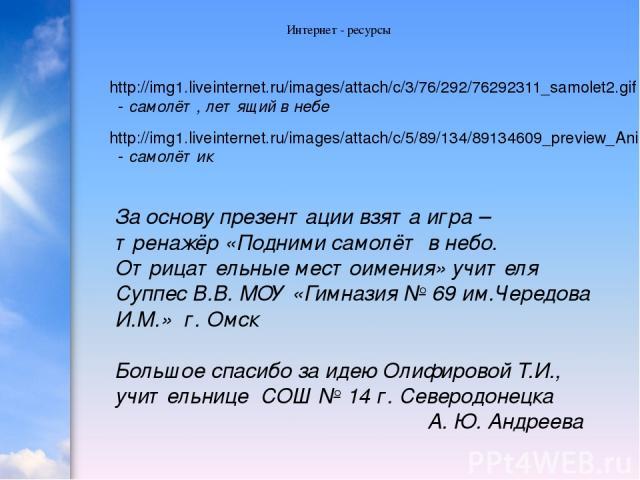 Интернет - ресурсы http://img1.liveinternet.ru/images/attach/c/3/76/292/76292311_samolet2.gif - самолёт, летящий в небе http://img1.liveinternet.ru/images/attach/c/5/89/134/89134609_preview_Animashki_na_voennuyu_tematiku_na_prozrachnom_fone__475_.gi…