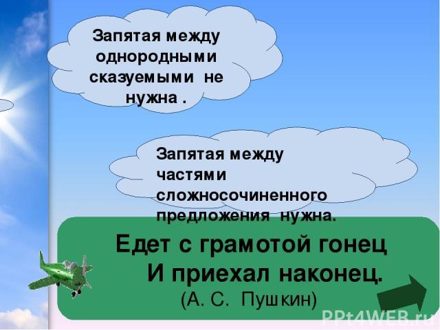Едет с грамотой гонец   И приехал наконец. (А. С. Пушкин) Запятая между однородными сказуемыми не нужна . Запятая между частями сложносочиненного предложения нужна.