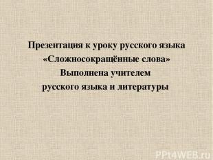 Презентация к уроку русского языка «Сложносокращённые слова» Выполнена учителем