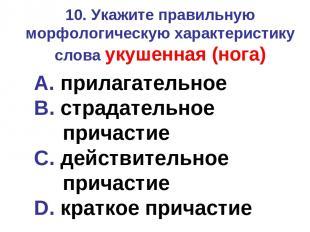 10. Укажите правильную морфологическую характеристику слова укушенная (нога) A.