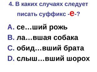 4. В каких случаях следует писать суффикс -е-? A. се…ший рожь B. ла…вшая собака