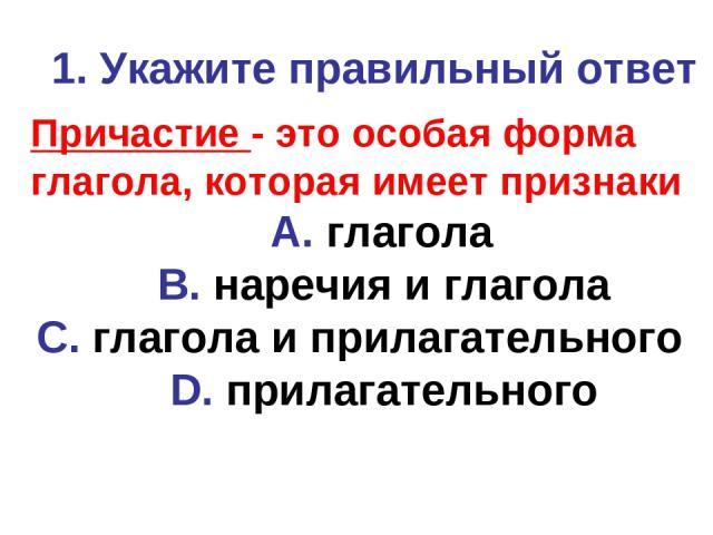 1. Укажите правильный ответ Причастие - это особая форма глагола, которая имеет признаки A. глагола B. наречия и глагола C. глагола и прилагательного D. прилагательного