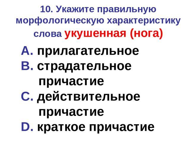 10. Укажите правильную морфологическую характеристику слова укушенная (нога) A. прилагательное B. страдательное причастие C. действительное причастие D. краткое причастие