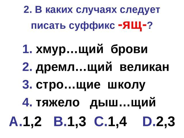 2. В каких случаях следует писать суффикс -ящ-? 1. хмур…щий брови 2. дремл…щий великан 3. стро…щие школу 4. тяжело дыш…щий A.1,2 B.1,3 C.1,4 D.2,3