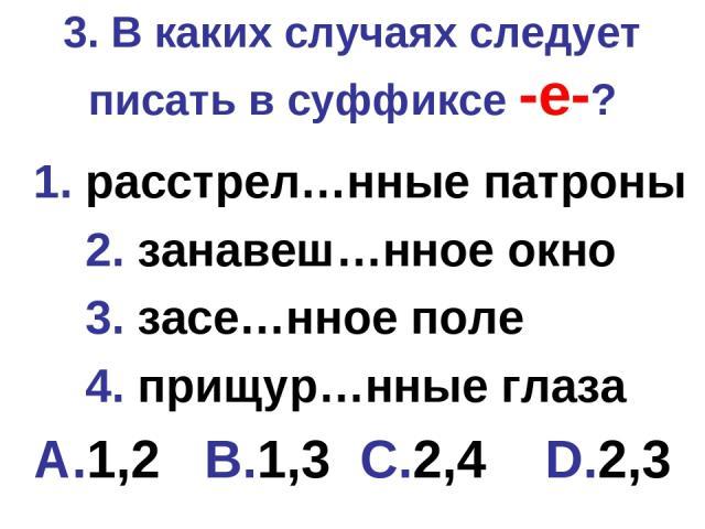 3. В каких случаях следует писать в суффиксе -е-? 1. расстрел…нные патроны 2. занавеш…нное окно 3. засе…нное поле 4. прищур…нные глаза A.1,2 B.1,3 C.2,4 D.2,3