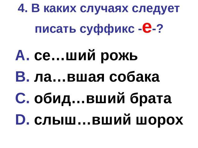 4. В каких случаях следует писать суффикс -е-? A. се…ший рожь B. ла…вшая собака C. обид…вший брата D. слыш…вший шорох