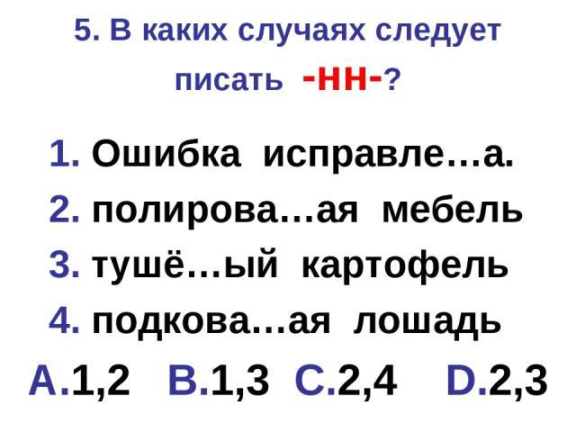 5. В каких случаях следует писать -нн-? 1. Ошибка исправле…а. 2. полирова…ая мебель 3. тушё…ый картофель 4. подкова…ая лошадь A.1,2 B.1,3 C.2,4 D.2,3
