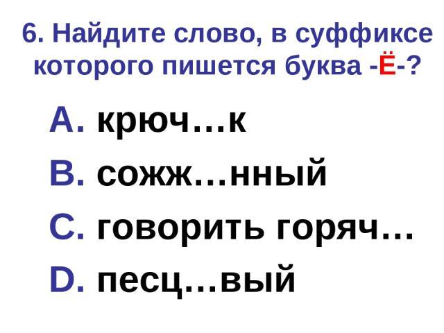 6. Найдите слово, в суффиксе которого пишется буква -Ё-? A. крюч…к B. сожж…нный C. говорить горяч… D. песц…вый