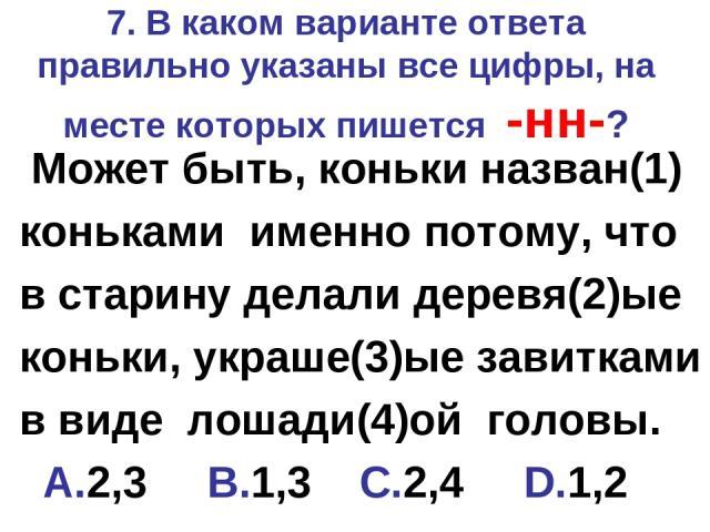 7. В каком варианте ответа правильно указаны все цифры, на месте которых пишется -нн-? Может быть, коньки назван(1) коньками именно потому, что в старину делали деревя(2)ые коньки, украше(3)ые завитками в виде лошади(4)ой головы. A.2,3 B.1,3 C.2,4 D.1,2