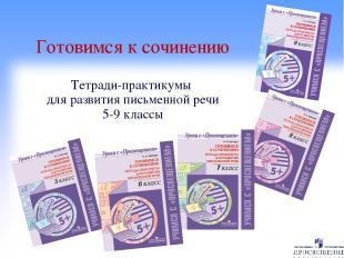 Готовимся к сочинению Тетради-практикумы для развития письменной речи 5-9 классы