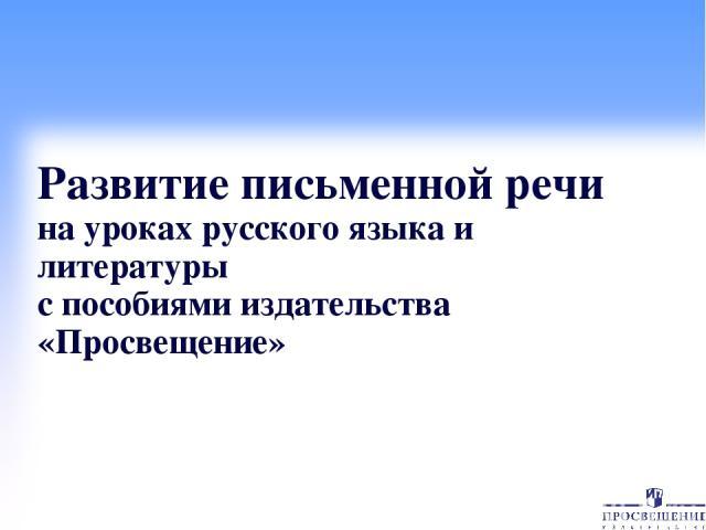 Развитие письменной речи на уроках русского языка и литературы с пособиями издательства «Просвещение»
