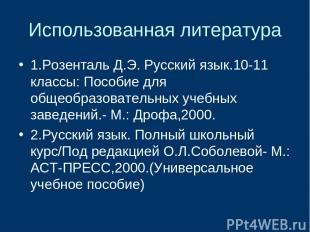 Использованная литература 1.Розенталь Д.Э. Русский язык.10-11 классы: Пособие дл