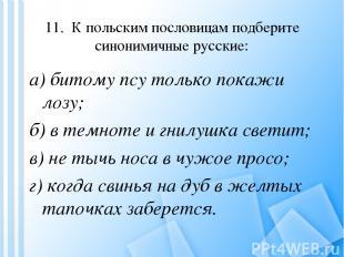 11. К польским пословицам подберите синонимичные русские: а) битому псу только п