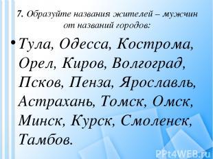 7. Образуйте названия жителей – мужчин от названий городов: Тула, Одесса, Костро