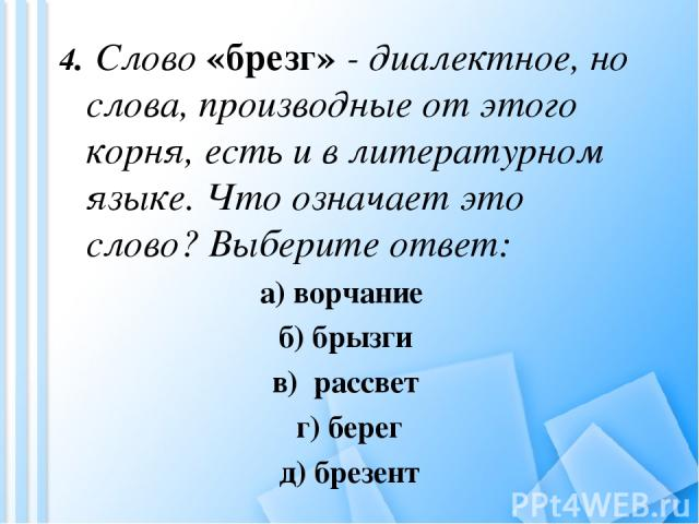 4. Слово «брезг» - диалектное, но слова, производные от этого корня, есть и в литературном языке. Что означает это слово? Выберите ответ: а) ворчание б) брызги в) рассвет г) берег д) брезент