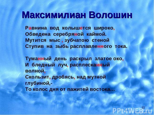 * Максимилиан Волошин Равнина вод колышется широко, Обведена серебряной каймой. Мутится мыс , зубчатою стеной Ступив на зыбь расплавленного тока. Туманный день раскрыл златое око, И бледный луч, расплесканный волной, Скользит, дробясь, над мутной гл…